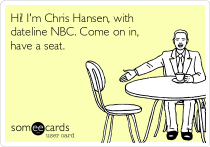Hi! I'm Chris Hansen, with dateline NBC. Come on in, have a seat.