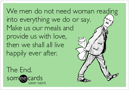 We men do not need woman reading into everything we do or say. Make us our meals and provide us with love, then we shall all live happily ever after.   The End.
