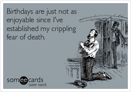 Birthdays are just not as enjoyable since I've established my crippling  fear of death.