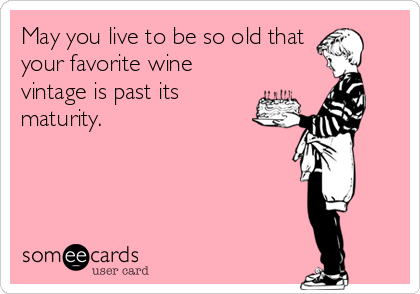 May you live to be so old that your favorite wine vintage is past its maturity.