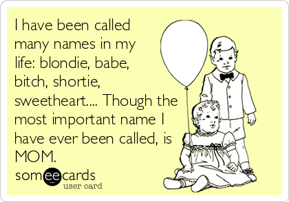 I have been called many names in my life: blondie, babe, bitch, shortie, sweetheart.... Though the most important name I have ever been called, is MOM.