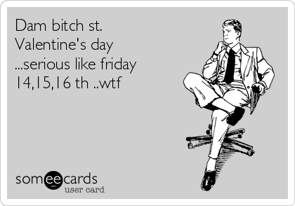 Dam bitch st. Valentine's day ...serious like friday 14,15,16 th ..wtf