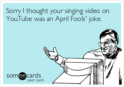 Sorry I thought your singing video on YouTube was an April Fools' joke.