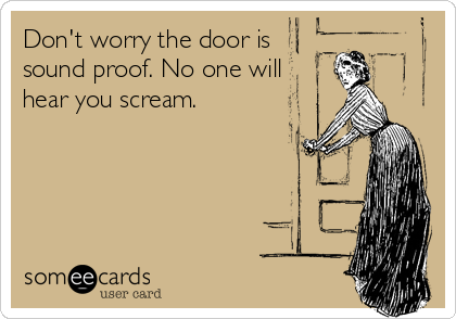 Don't worry the door is sound proof. No one will hear you scream.