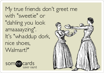 "My true friends don't greet me with ""sweetie"" or ""dahling you look  amaaaayzing"".  It's ""whaddup dork, nice shoes, Walmart?"""
