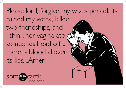 Please lord, forgive my wives period. Its ruined my week, killed two friendships, and I think her vagina ate someones head off.... there is blood allover its lips....Amen.