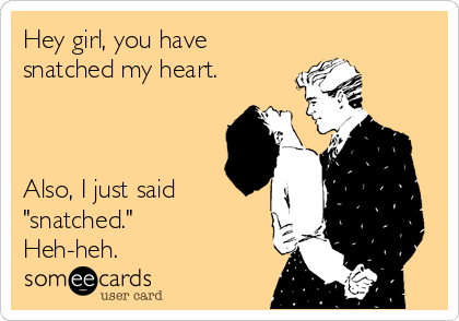 "Hey girl, you have snatched my heart.    Also, I just said ""snatched."" Heh-heh."