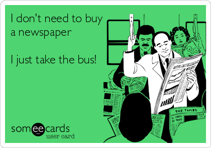 I don't need to buy a newspaper  I just take the bus!