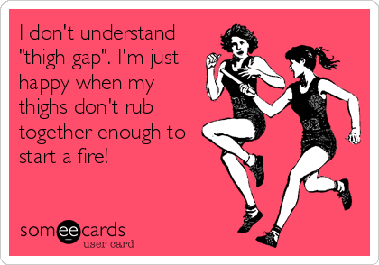 """I don't understand """"thigh gap"""". I'm just happy when my thighs don't rub together enough to start a fire!"""