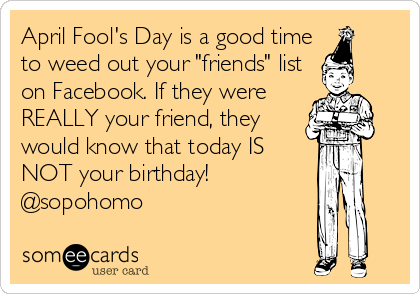 """April Fool's Day is a good time to weed out your """"friends"""" list on Facebook. If they were REALLY your friend, they would know that today IS NOT your birthday! @sopohomo"""