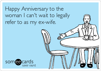 Happy Anniversary to the woman I can't wait to legally refer to as my ex-wife.