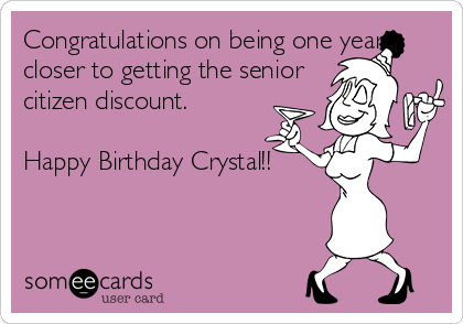 Congratulations on being one year closer to getting the senior citizen discount.   Happy Birthday Crystal!!