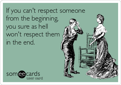 If you can't respect someone from the beginning, you sure as hell won't respect them in the end.