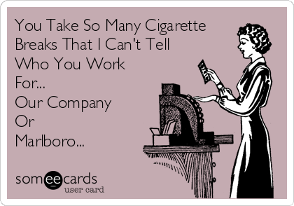 You Take So Many Cigarette  Breaks That I Can't Tell Who You Work For... Our Company Or Marlboro...