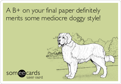 A B+ on your final paper definitely merits some mediocre doggy style!