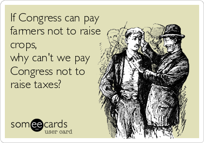 If Congress can pay farmers not to raise crops, why can't we pay Congress not to raise taxes?