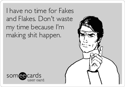 I have no time for Fakes and Flakes. Don't waste my time because I'm making shit happen.
