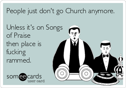 People just don't go Church anymore.  Unless it's on Songs of Praise then place is fucking rammed.