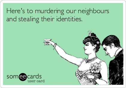 Here's to murdering our neighbours and stealing their identities.