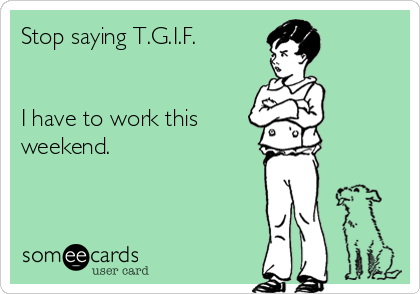 Stop saying T.G.I.F.    I have to work this weekend.