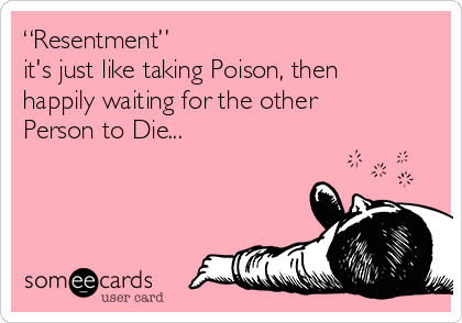 """""""Resentment""""   it's just like taking Poison, then  happily waiting for the other Person to Die..."""