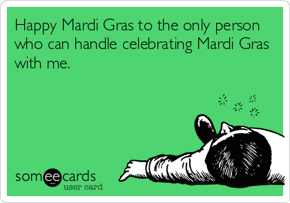 Happy Mardi Gras to the only person who can handle celebrating Mardi Gras with me.