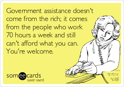 Government assistance doesn't come from the rich; it comes from the people who work 70 hours a week and still can't afford what you can. You're welcome.