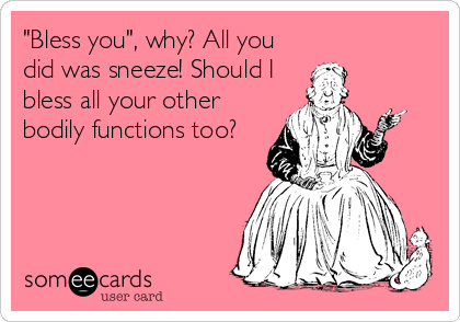 """Bless you"", why? All you did was sneeze! Should I bless all your other bodily functions too?"