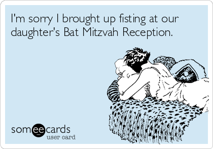 I'm sorry I brought up fisting at our daughter's Bat Mitzvah Reception.