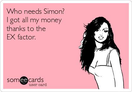 Who needs Simon?   I got all my money thanks to the  EX factor.