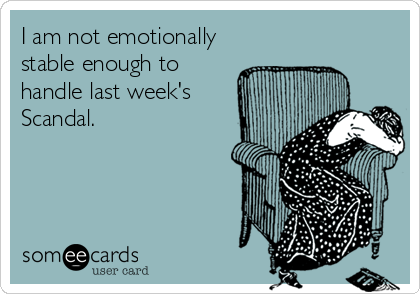 I am not emotionally stable enough to handle last week's Scandal.