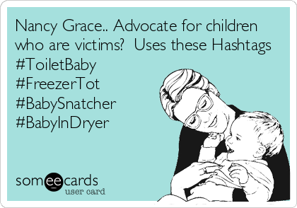 Nancy Grace.. Advocate for children who are victims?  Uses these Hashtags #ToiletBaby #FreezerTot #BabySnatcher #BabyInDryer