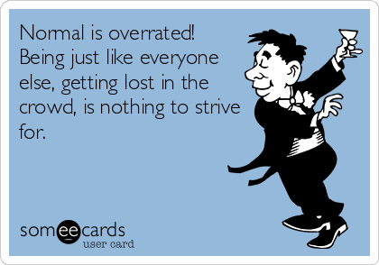 Normal is overrated! Being just like everyone else, getting lost in the crowd, is nothing to strive for.