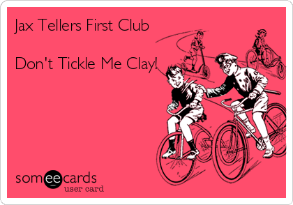 Jax Tellers First Club  Don't Tickle Me Clay!