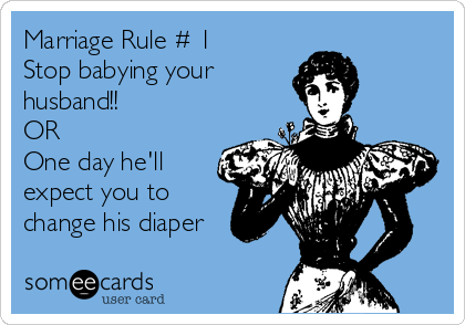 Marriage Rule # 1 Stop babying your husband!!  OR One day he'll expect you to change his diaper
