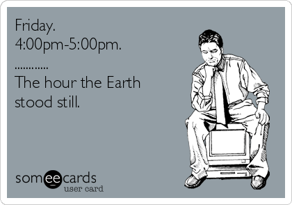 Friday. 4:00pm-5:00pm. ............ The hour the Earth  stood still.