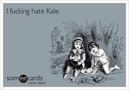 I fucking hate Kale.