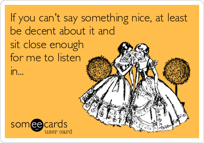 If you can't say something nice, at least be decent about it and sit close enough for me to listen in...