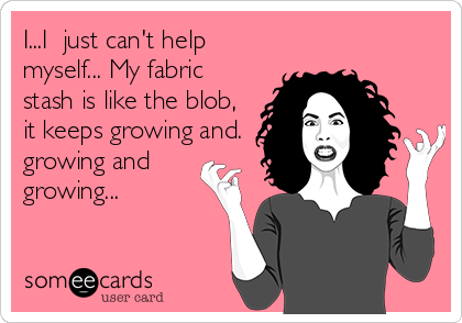 I...I  just can't help myself... My fabric stash is like the blob, it keeps growing and. growing and growing...