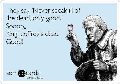 They say 'Never speak ill of the dead, only good.' Soooo,,, King Jeoffrey's dead. Good!