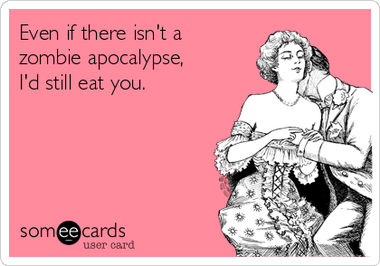Even if there isn't a  zombie apocalypse,  I'd still eat you.