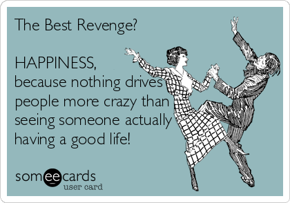 The Best Revenge?  HAPPINESS, because nothing drives people more crazy than seeing someone actually having a good life!