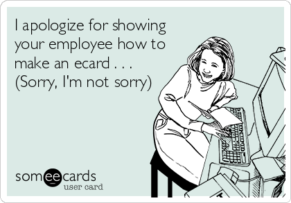 I apologize for showing your employee how to make an ecard . . . (Sorry, I'm not sorry)