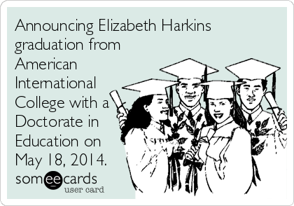 Announcing Elizabeth Harkins graduation from American International College with a Doctorate in Education on May 18, 2014.