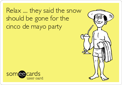 Relax .... they said the snow should be gone for the cinco de mayo party