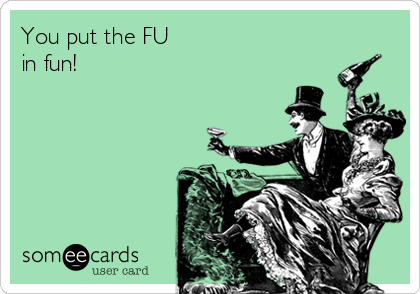 You put the FU in fun!