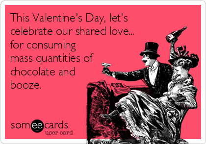 This Valentine's Day, let's celebrate our shared love... for consuming mass quantities of chocolate and booze.