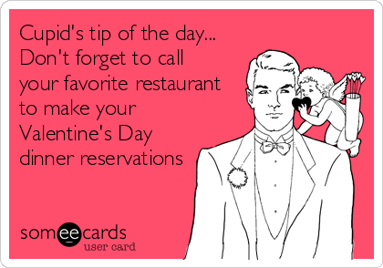 Cupid's tip of the day... Don't forget to call  your favorite restaurant to make your Valentine's Day dinner reservations