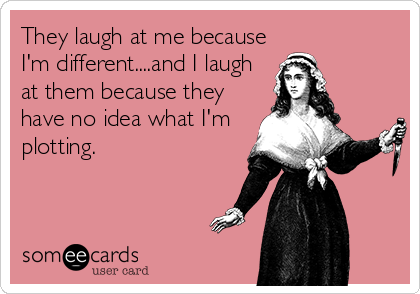They laugh at me because I'm different....and I laugh at them because they have no idea what I'm plotting.