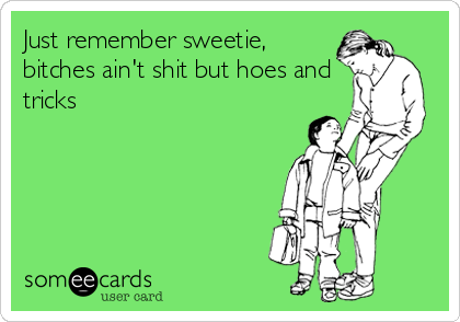 Just Remember Sweetie Bitches Aint Shit But Hoes And Tricks